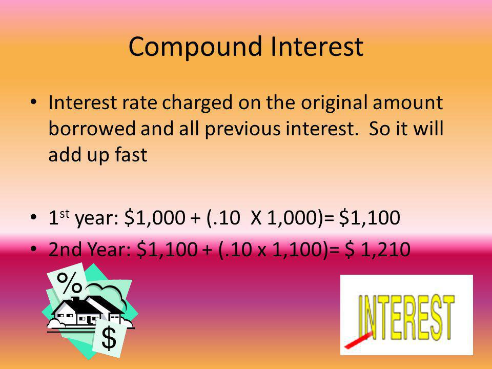 Compound Interest Interest rate charged on the original amount borrowed and all previous interest. So it will add up fast 1 st year: $1,000 + (.10 X 1