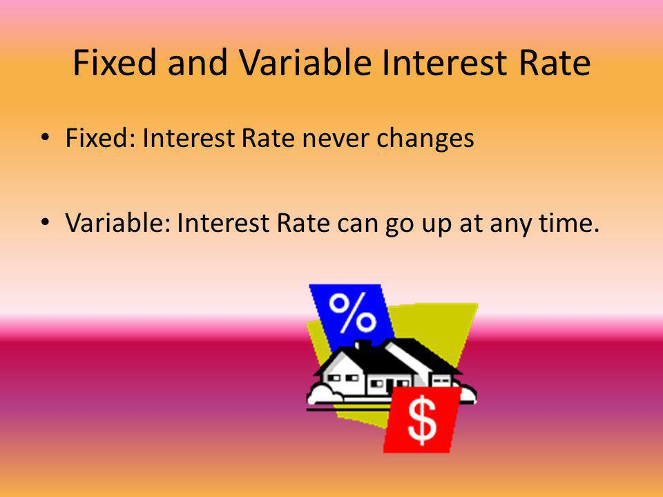 Fixed and Variable Interest Rate Fixed: Interest Rate never changes Variable: Interest Rate can go up at any time.