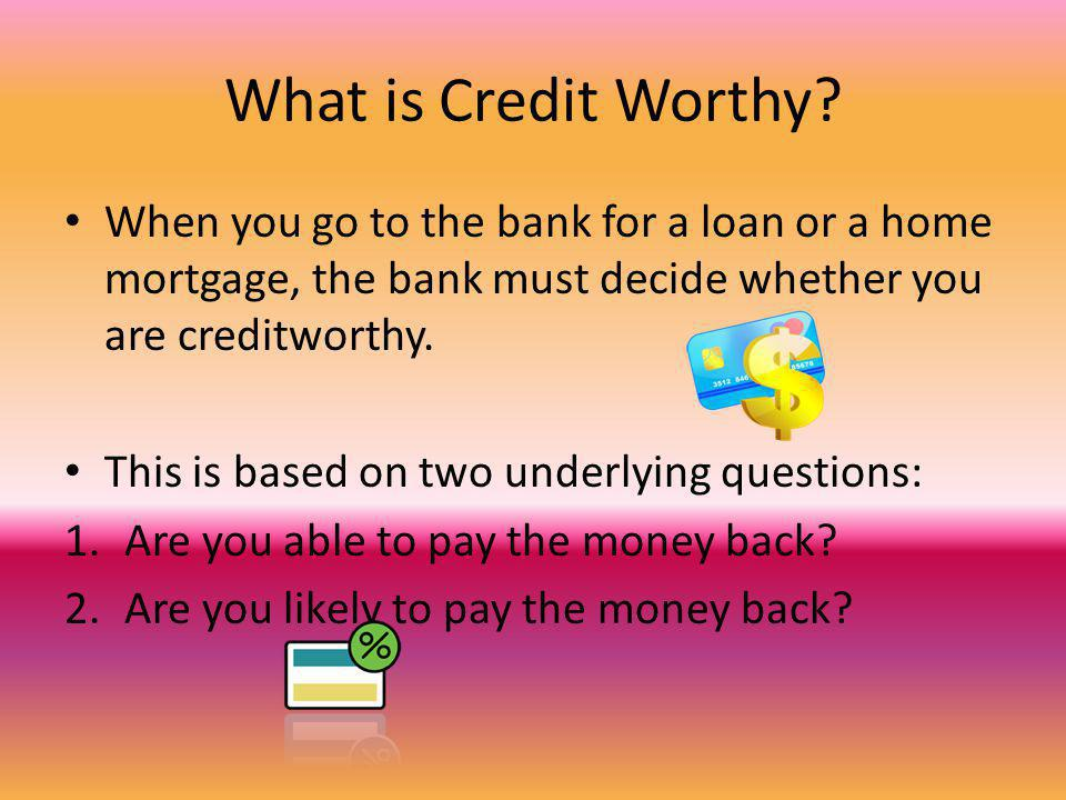 What is Credit Worthy? When you go to the bank for a loan or a home mortgage, the bank must decide whether you are creditworthy. This is based on two