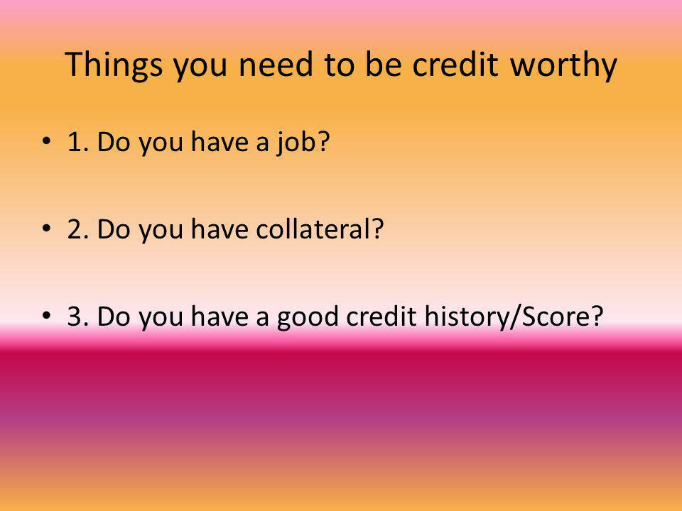 Things you need to be credit worthy 1. Do you have a job.