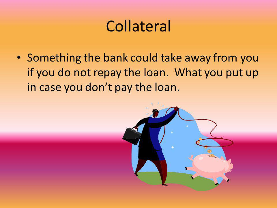 Collateral Something the bank could take away from you if you do not repay the loan. What you put up in case you dont pay the loan.