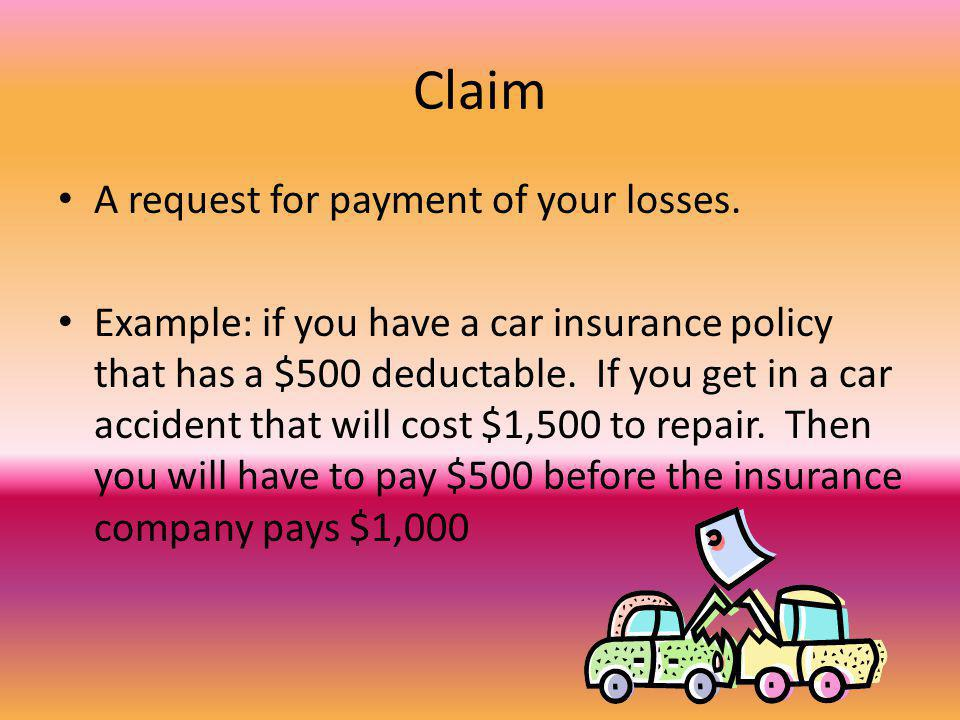 Claim A request for payment of your losses. Example: if you have a car insurance policy that has a $500 deductable. If you get in a car accident that
