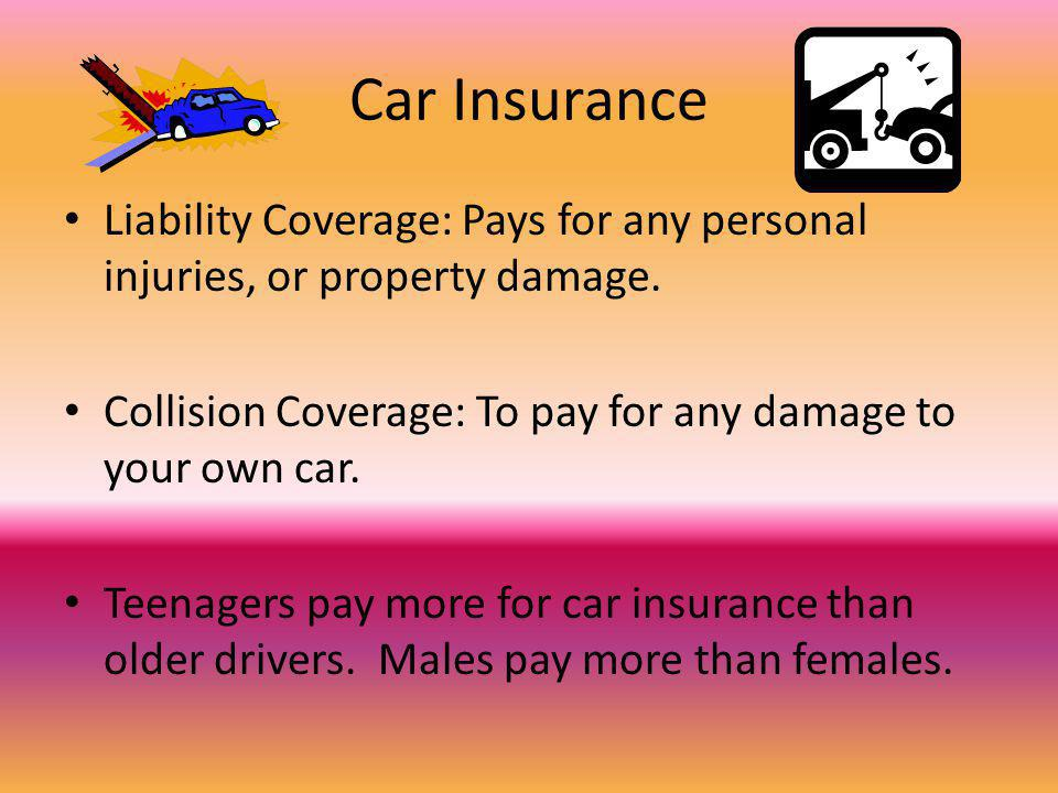 Car Insurance Liability Coverage: Pays for any personal injuries, or property damage. Collision Coverage: To pay for any damage to your own car. Teena