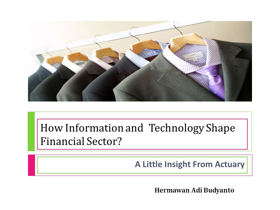 How Information and Technology Shape Financial Sector? A Little Insight From Actuary Hermawan Adi Budyanto