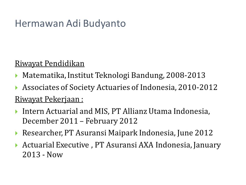 Riwayat Pendidikan Matematika, Institut Teknologi Bandung, 2008-2013 Associates of Society Actuaries of Indonesia, 2010-2012 Riwayat Pekerjaan : Intern Actuarial and MIS, PT Allianz Utama Indonesia, December 2011 – February 2012 Researcher, PT Asuransi Maipark Indonesia, June 2012 Actuarial Executive, PT Asuransi AXA Indonesia, January 2013 - Now