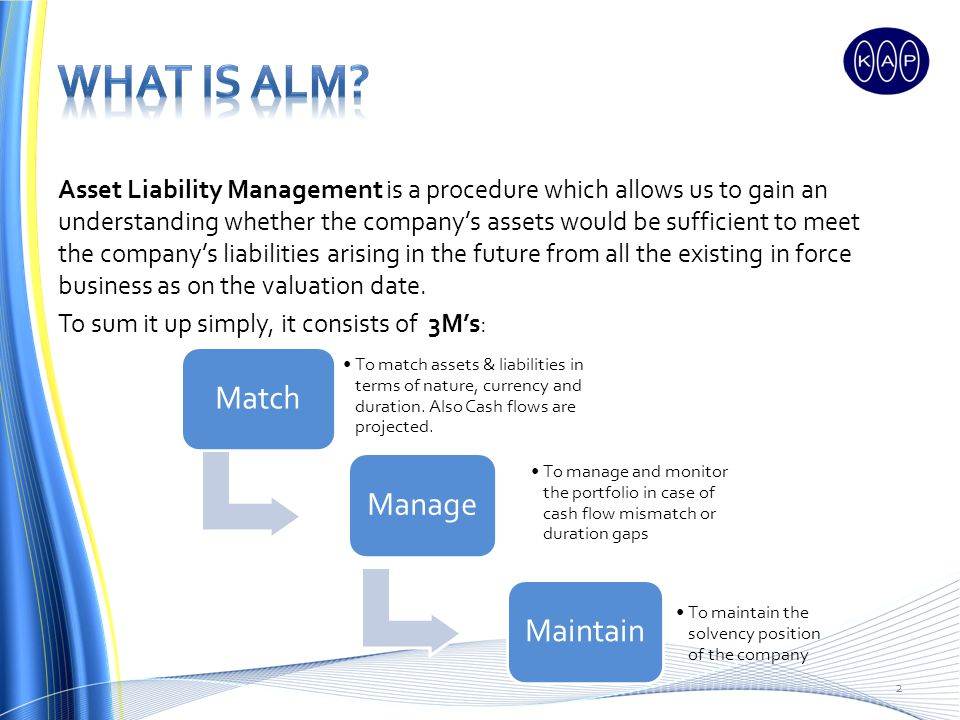 Asset Liability Management is a procedure which allows us to gain an understanding whether the companys assets would be sufficient to meet the companys liabilities arising in the future from all the existing in force business as on the valuation date.