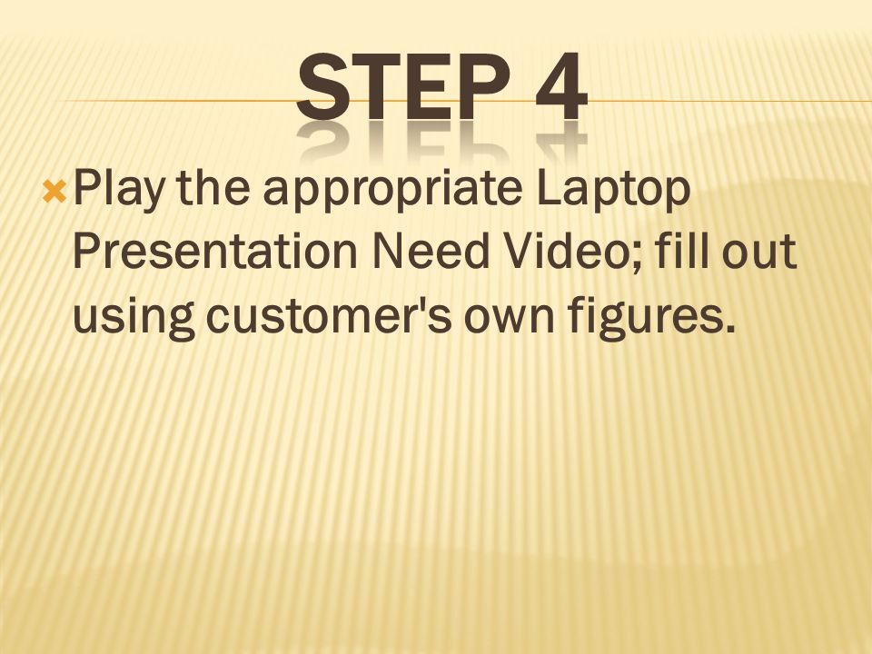 Play the appropriate Laptop Presentation Need Video; fill out using customer s own figures.