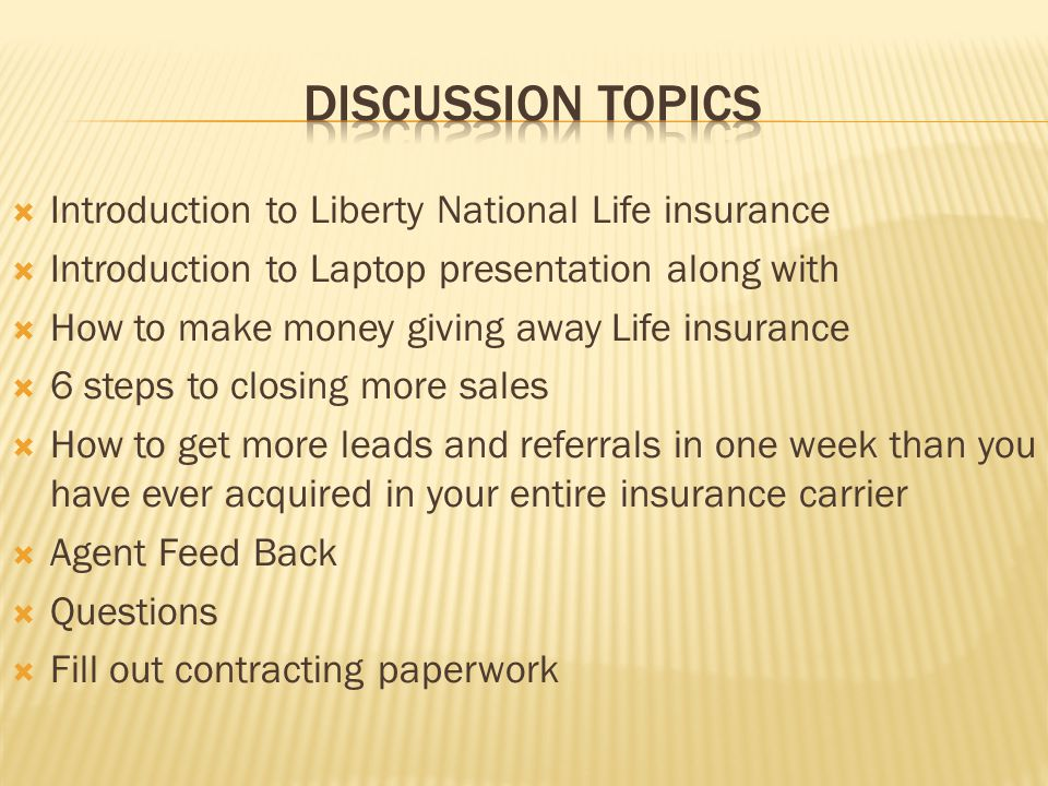 Introduction to Liberty National Life insurance Introduction to Laptop presentation along with How to make money giving away Life insurance 6 steps to closing more sales How to get more leads and referrals in one week than you have ever acquired in your entire insurance carrier Agent Feed Back Questions Fill out contracting paperwork