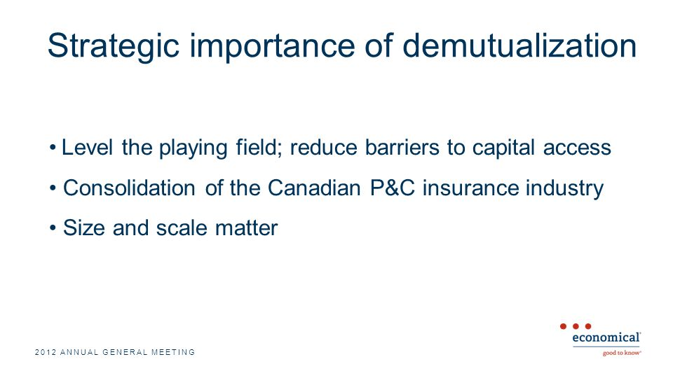 Strategic importance of demutualization Level the playing field; reduce barriers to capital access Consolidation of the Canadian P&C insurance industry Size and scale matter 2012 ANNUAL GENERAL MEETING