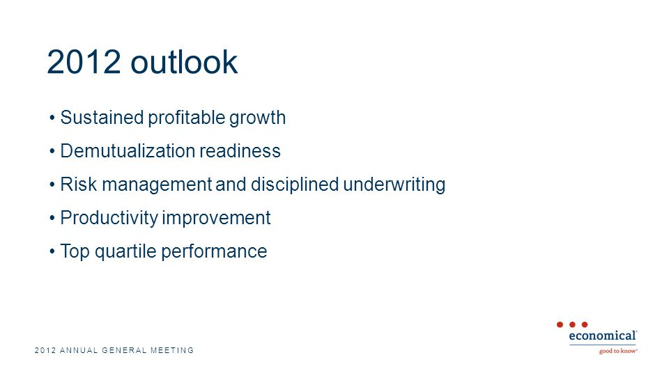 2012 outlook Sustained profitable growth Demutualization readiness Risk management and disciplined underwriting Productivity improvement Top quartile performance 2012 ANNUAL GENERAL MEETING
