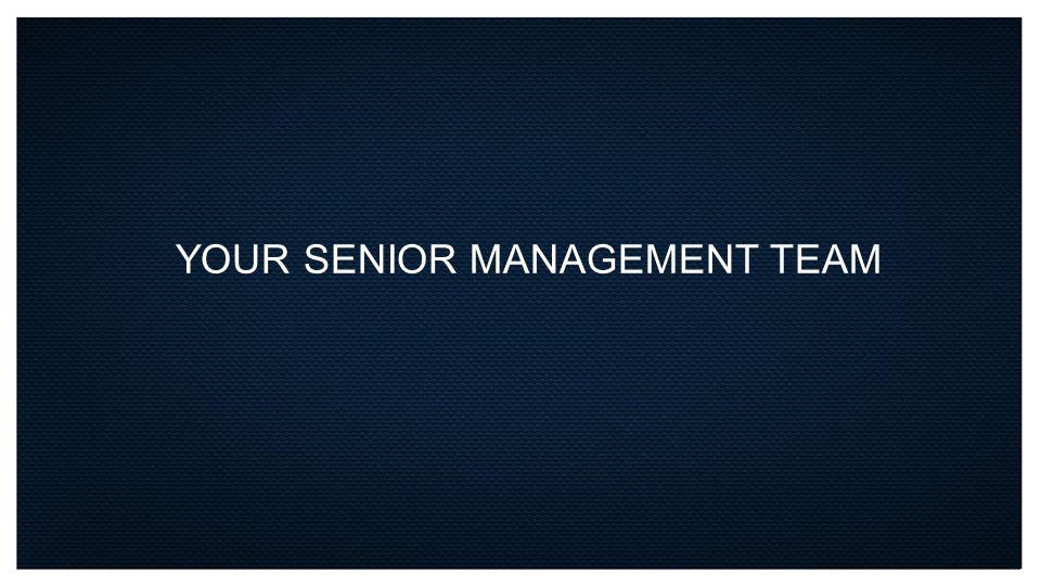 YOUR SENIOR MANAGEMENT TEAM
