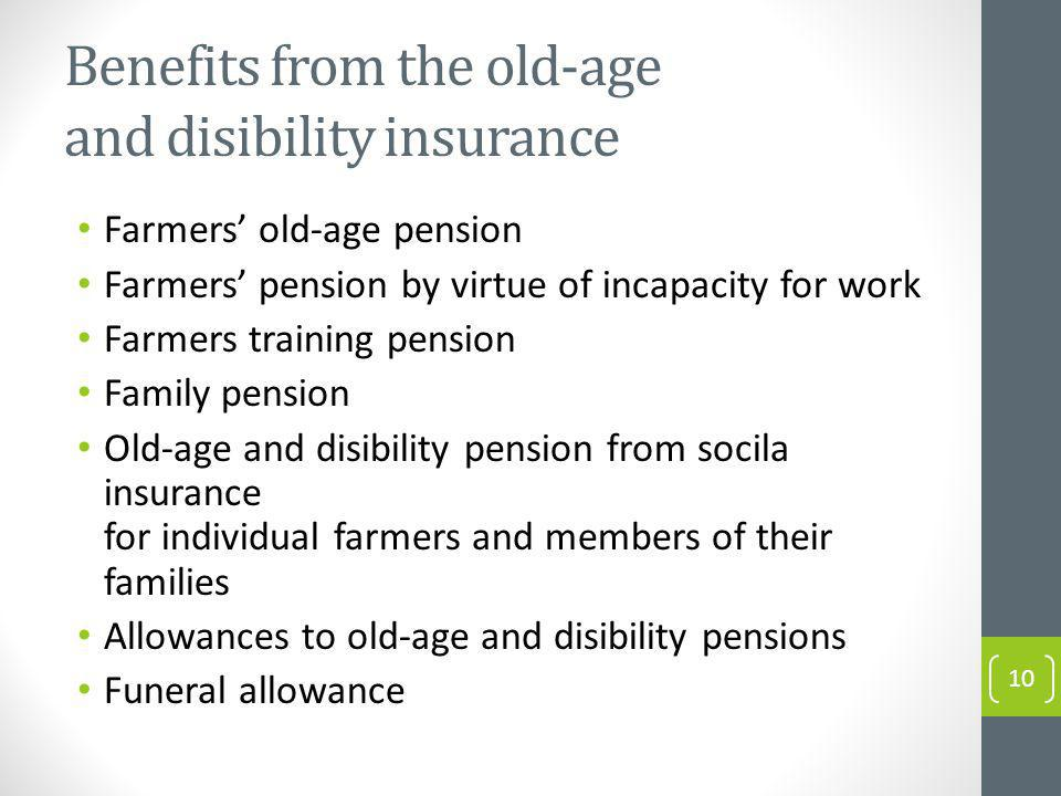 Benefits from the old-age and disibility insurance Farmers old-age pension Farmers pension by virtue of incapacity for work Farmers training pension Family pension Old-age and disibility pension from socila insurance for individual farmers and members of their families Allowances to old-age and disibility pensions Funeral allowance 10
