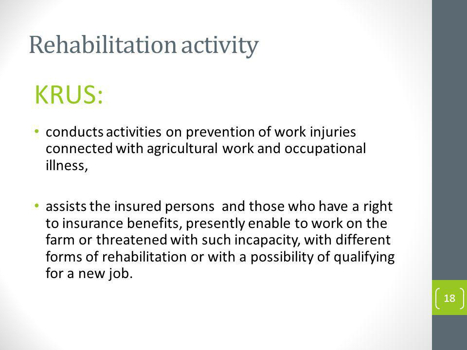 Rehabilitation activity KRUS: conducts activities on prevention of work injuries connected with agricultural work and occupational illness, assists the insured persons and those who have a right to insurance benefits, presently enable to work on the farm or threatened with such incapacity, with different forms of rehabilitation or with a possibility of qualifying for a new job.