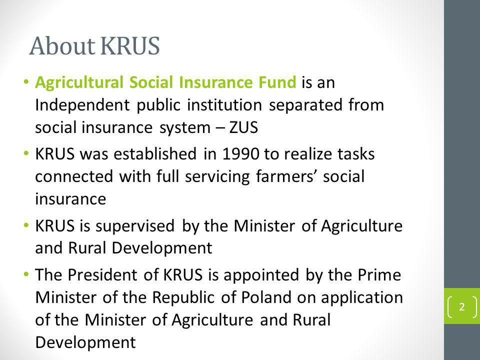 About KRUS Agricultural Social Insurance Fund is an Independent public institution separated from social insurance system – ZUS KRUS was established in 1990 to realize tasks connected with full servicing farmers social insurance KRUS is supervised by the Minister of Agriculture and Rural Development The President of KRUS is appointed by the Prime Minister of the Republic of Poland on application of the Minister of Agriculture and Rural Development 2