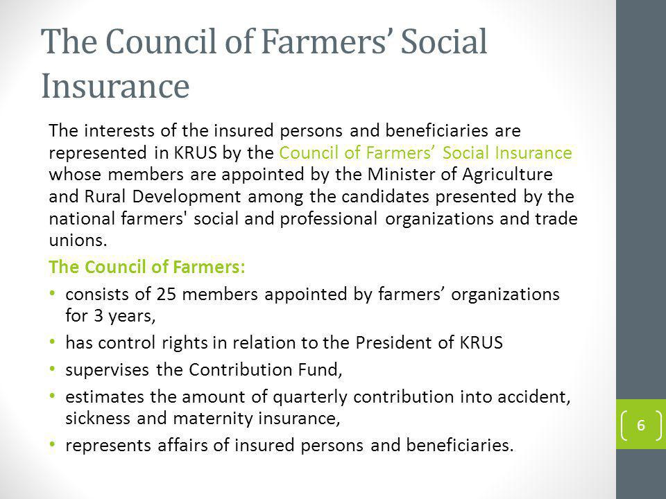 The Council of Farmers Social Insurance The interests of the insured persons and beneficiaries are represented in KRUS by the Council of Farmers Social Insurance whose members are appointed by the Minister of Agriculture and Rural Development among the candidates presented by the national farmers social and professional organizations and trade unions.