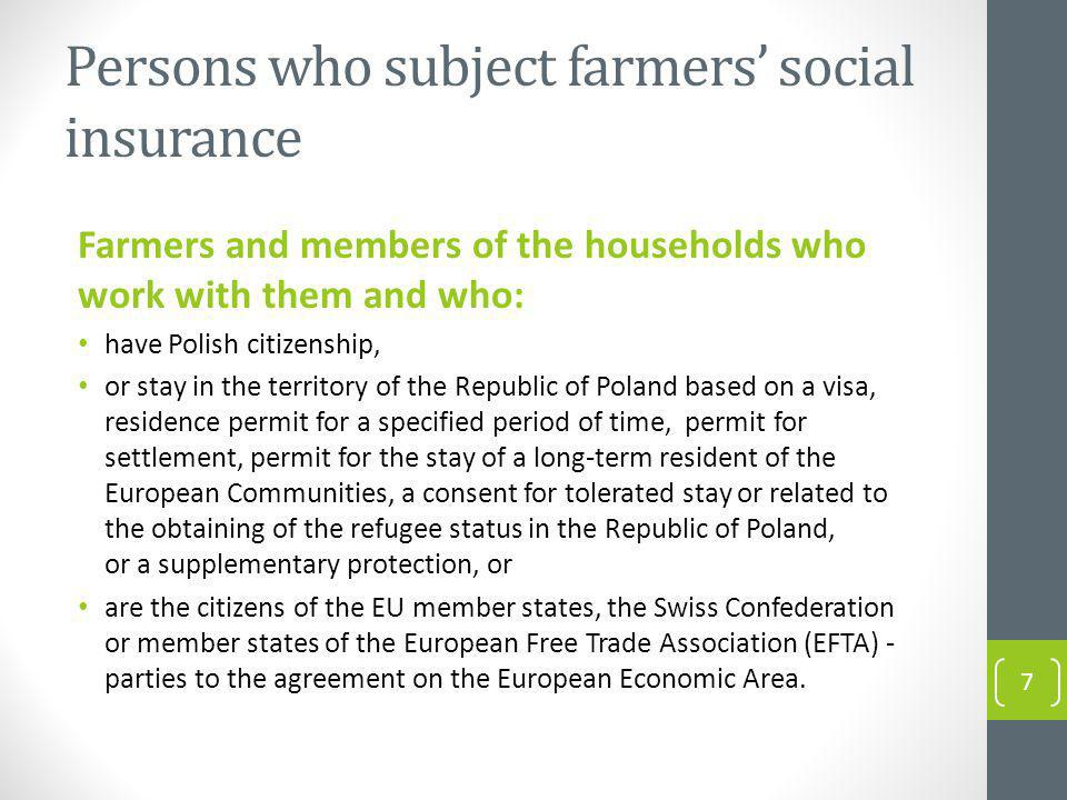 Persons who subject farmers social insurance Farmers and members of the households who work with them and who: have Polish citizenship, or stay in the territory of the Republic of Poland based on a visa, residence permit for a specified period of time, permit for settlement, permit for the stay of a long-term resident of the European Communities, a consent for tolerated stay or related to the obtaining of the refugee status in the Republic of Poland, or a supplementary protection, or are the citizens of the EU member states, the Swiss Confederation or member states of the European Free Trade Association (EFTA) - parties to the agreement on the European Economic Area.