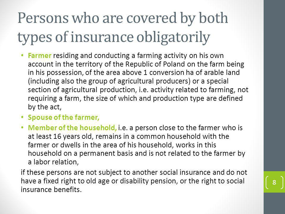 Persons who are covered by both types of insurance obligatorily Farmer residing and conducting a farming activity on his own account in the territory of the Republic of Poland on the farm being in his possession, of the area above 1 conversion ha of arable land (including also the group of agricultural producers) or a special section of agricultural production, i.e.