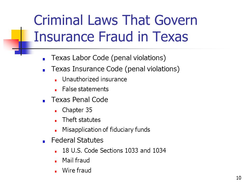 Criminal Laws That Govern Insurance Fraud in Texas Texas Labor Code (penal violations) Texas Insurance Code (penal violations) Unauthorized insurance False statements Texas Penal Code Chapter 35 Theft statutes Misapplication of fiduciary funds Federal Statutes 18 U.S.