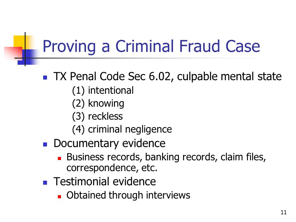 Proving a Criminal Fraud Case TX Penal Code Sec 6.02, culpable mental state (1) intentional (2) knowing (3) reckless (4) criminal negligence Documentary evidence Business records, banking records, claim files, correspondence, etc.