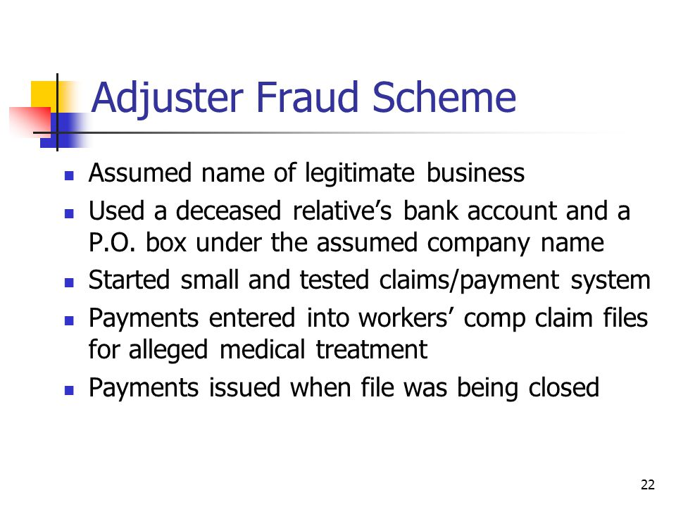 Adjuster Fraud Scheme Assumed name of legitimate business Used a deceased relatives bank account and a P.O.