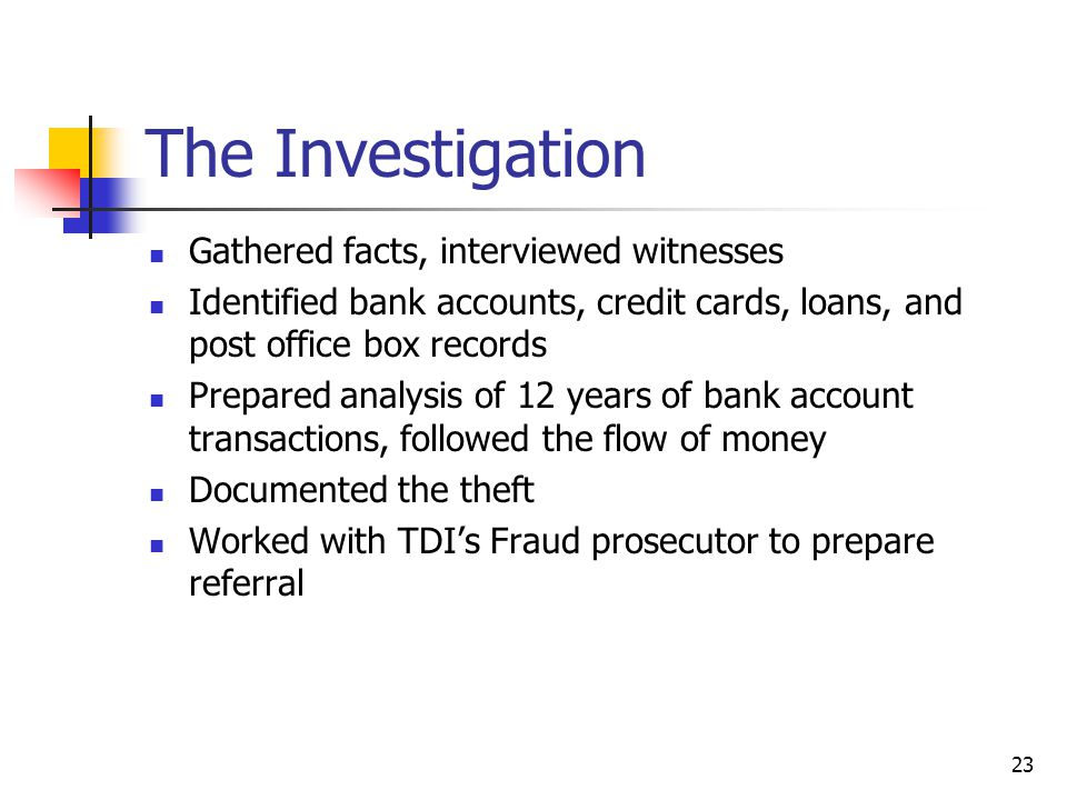 The Investigation Gathered facts, interviewed witnesses Identified bank accounts, credit cards, loans, and post office box records Prepared analysis of 12 years of bank account transactions, followed the flow of money Documented the theft Worked with TDIs Fraud prosecutor to prepare referral 23