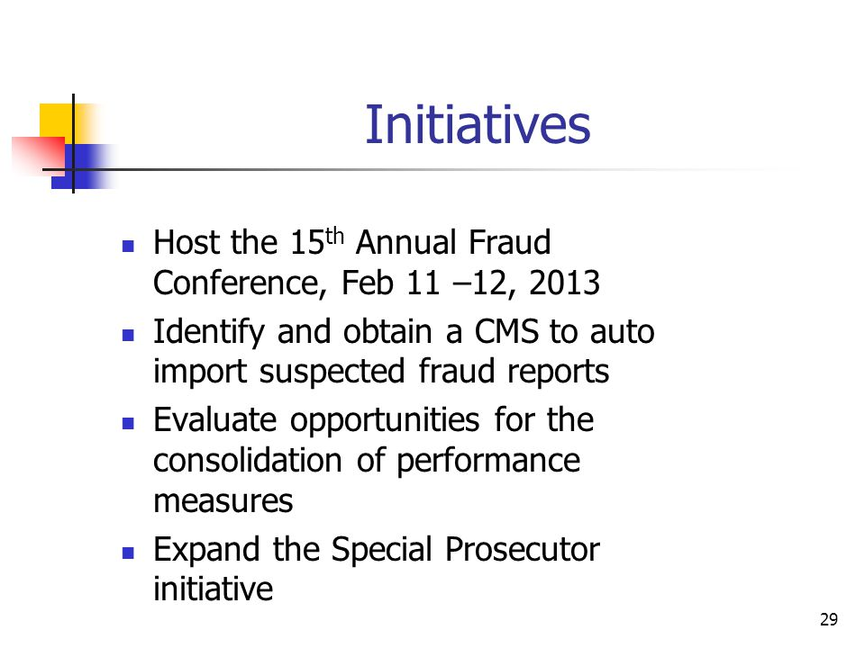 Initiatives Host the 15 th Annual Fraud Conference, Feb 11 –12, 2013 Identify and obtain a CMS to auto import suspected fraud reports Evaluate opportunities for the consolidation of performance measures Expand the Special Prosecutor initiative 29