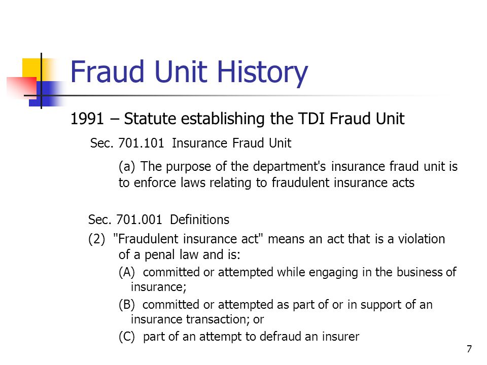 Fraud Unit History 1995 – Statute enhancing Fraud Units investigative authority Licensed by TCLEOSE as a law enforcement agency Employed peace officers as insurance fraud investigators Acquired access to the FBI National Crime Information Center (NCIC) Expanded the Penal Code offense of insurance fraud 2005 – Statute enhancing the Penal Code offense of insurance fraud Extended the statute of limitations from three years to five years Added insurance application fraud as an offense Established an aggregation clause for multiple claims Expanded statute to include all lines of insurance 8
