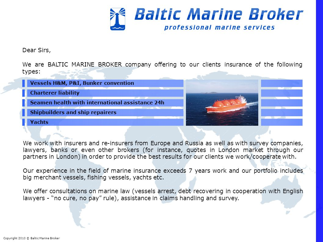 Copyright 2010 © Baltic Marine Broker Dear Sirs, We are BALTIC MARINE BROKER company offering to our clients insurance of the following types: Vessels