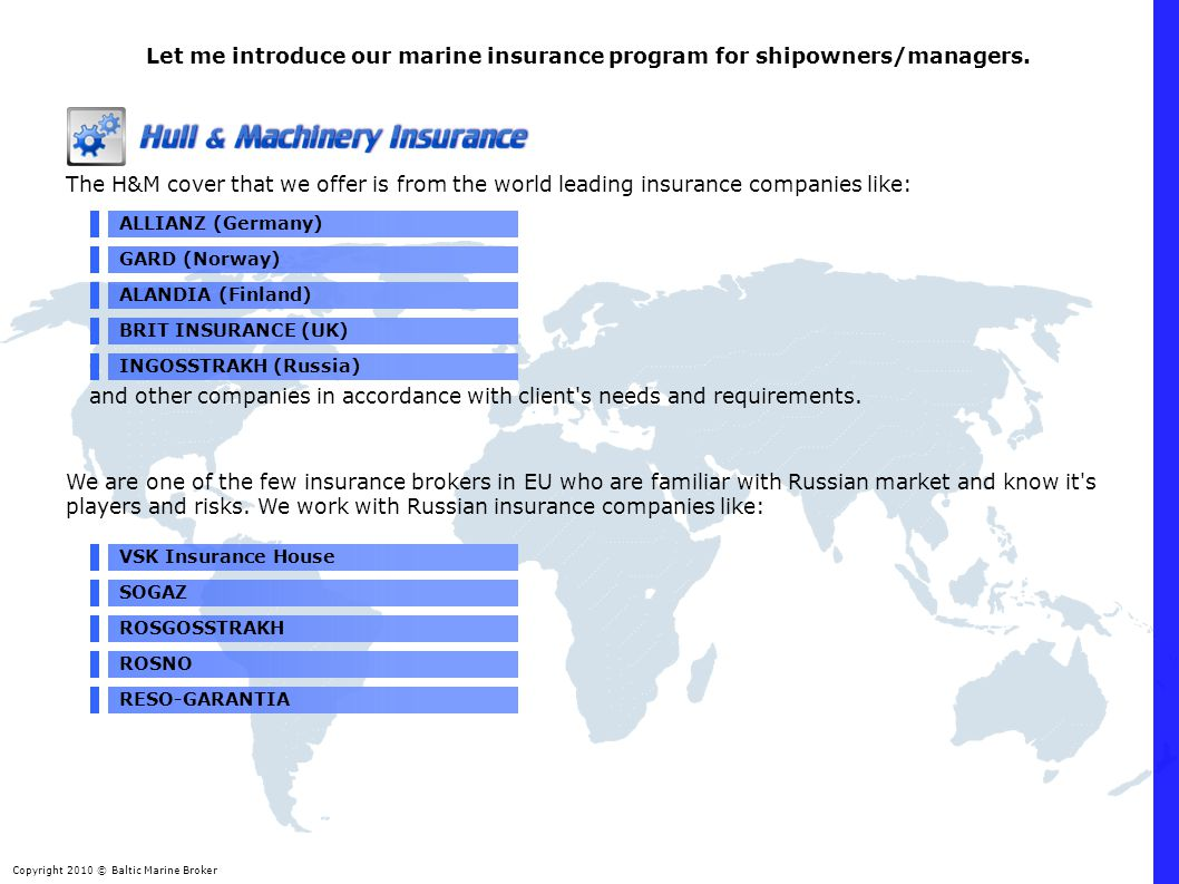 Copyright 2010 © Baltic Marine Broker The H&M cover that we offer is from the world leading insurance companies like: ALLIANZ (Germany) Let me introduce our marine insurance program for shipowners/managers.