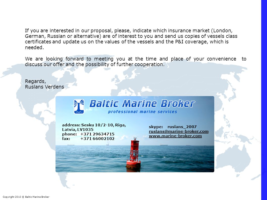 Copyright 2010 © Baltic Marine Broker address: Sesku 10/2-10, Riga, Latvia, LV1035 phone: +371 29634715 fax: +371 66002102 If you are interested in ou