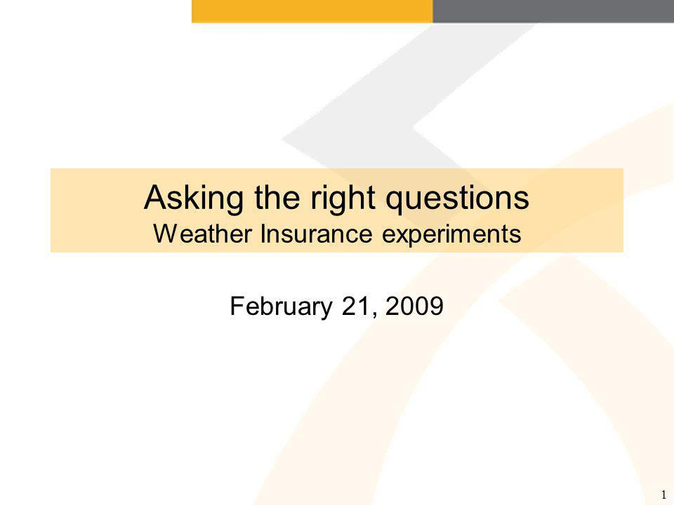 1 Asking the right questions Weather Insurance experiments February 21, 2009