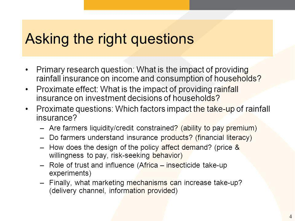 4 Asking the right questions Primary research question: What is the impact of providing rainfall insurance on income and consumption of households.