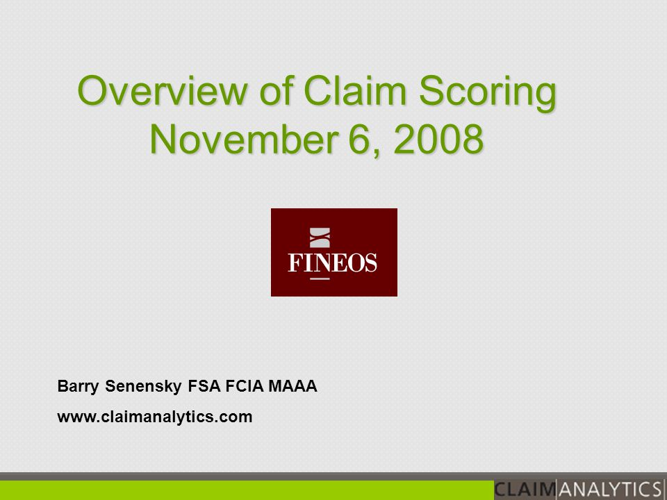 Barry Senensky FSA FCIA MAAA www.claimanalytics.com Overview of Claim Scoring November 6, 2008