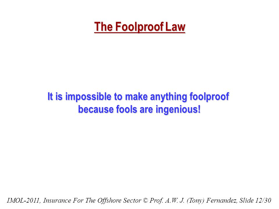 The Foolproof Law It is impossible to make anything foolproof because fools are ingenious.