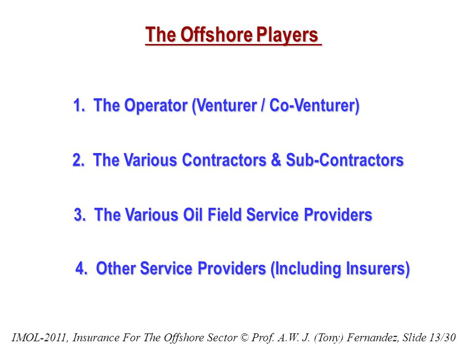The Offshore Players 1. The Operator (Venturer / Co-Venturer) 2. The Various Contractors & Sub-Contractors 3. The Various Oil Field Service Providers