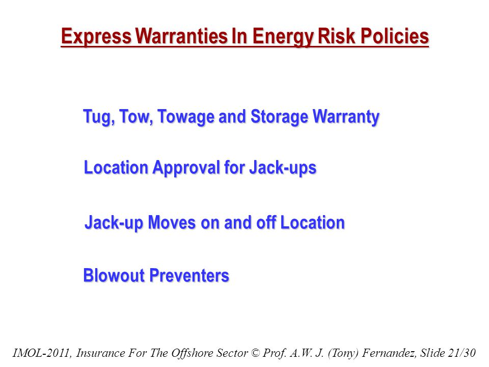 Express Warranties In Energy Risk Policies Tug, Tow, Towage and Storage Warranty Tug, Tow, Towage and Storage Warranty Location Approval for Jack-ups Location Approval for Jack-ups Jack-up Moves on and off Location Jack-up Moves on and off Location Blowout Preventers Blowout Preventers IMOL-2011, Insurance For The Offshore Sector © Prof.