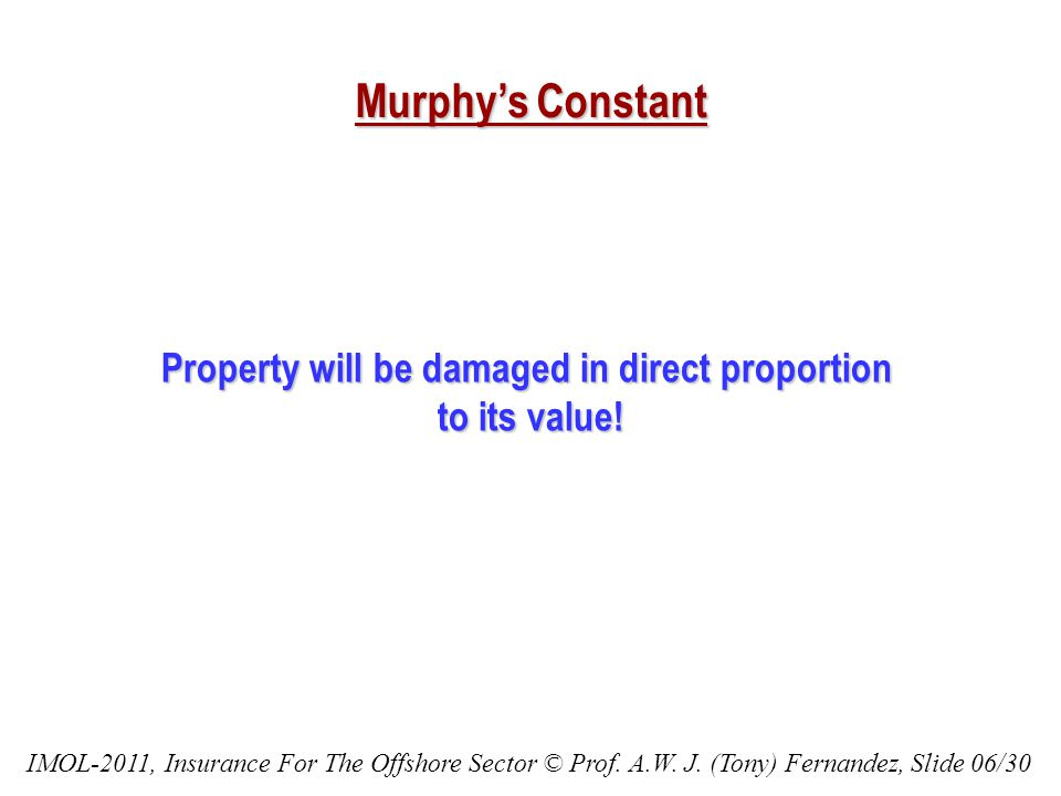 Murphys Constant Property will be damaged in direct proportion to its value! IMOL-2011, Insurance For The Offshore Sector © Prof. A.W. J. (Tony) Ferna