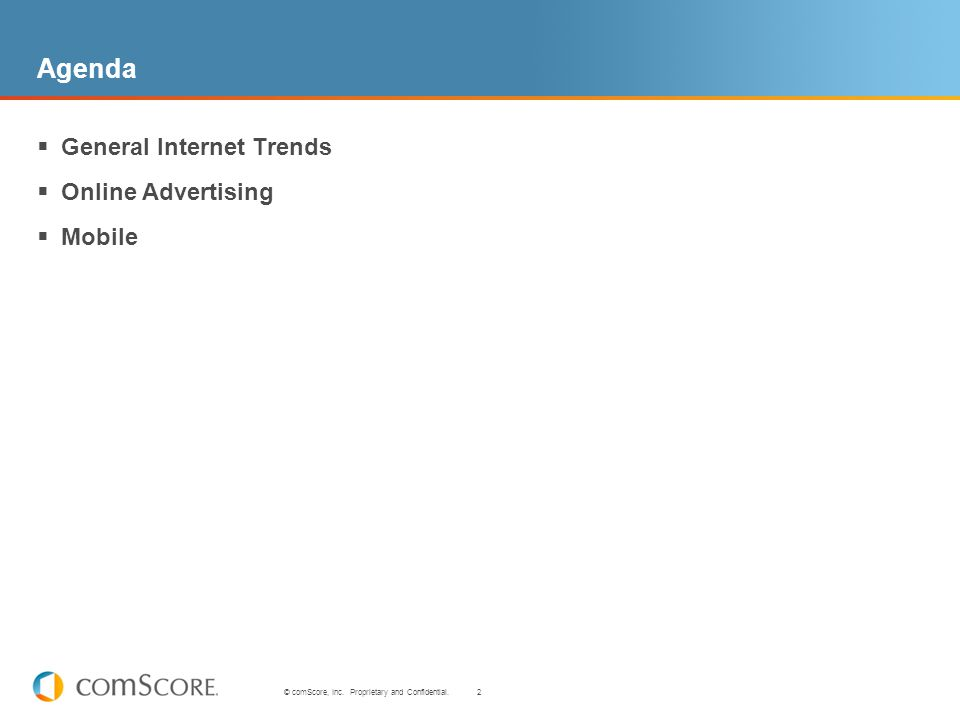 2 © comScore, Inc. Proprietary and Confidential. Agenda General Internet Trends Online Advertising Mobile