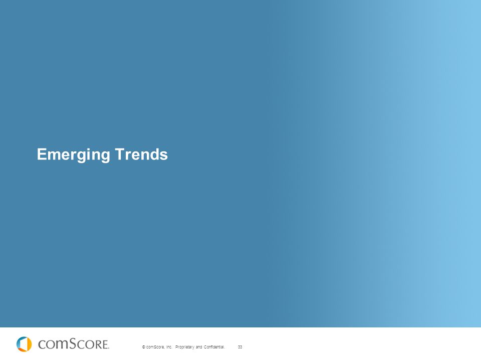 33 © comScore, Inc. Proprietary and Confidential. Emerging Trends