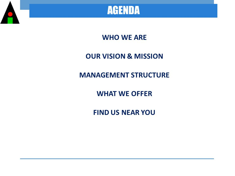 AGENDA WHO WE ARE OUR VISION & MISSION MANAGEMENT STRUCTURE WHAT WE OFFER FIND US NEAR YOU