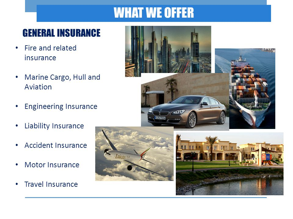 WHAT WE OFFER Fire and related insurance Marine Cargo, Hull and Aviation Engineering Insurance Liability Insurance Accident Insurance Motor Insurance