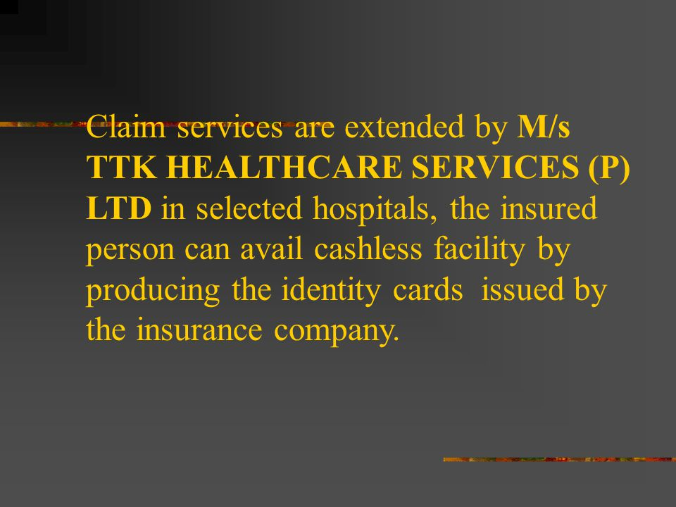 Claim services are extended by M/s TTK HEALTHCARE SERVICES (P) LTD in selected hospitals, the insured person can avail cashless facility by producing