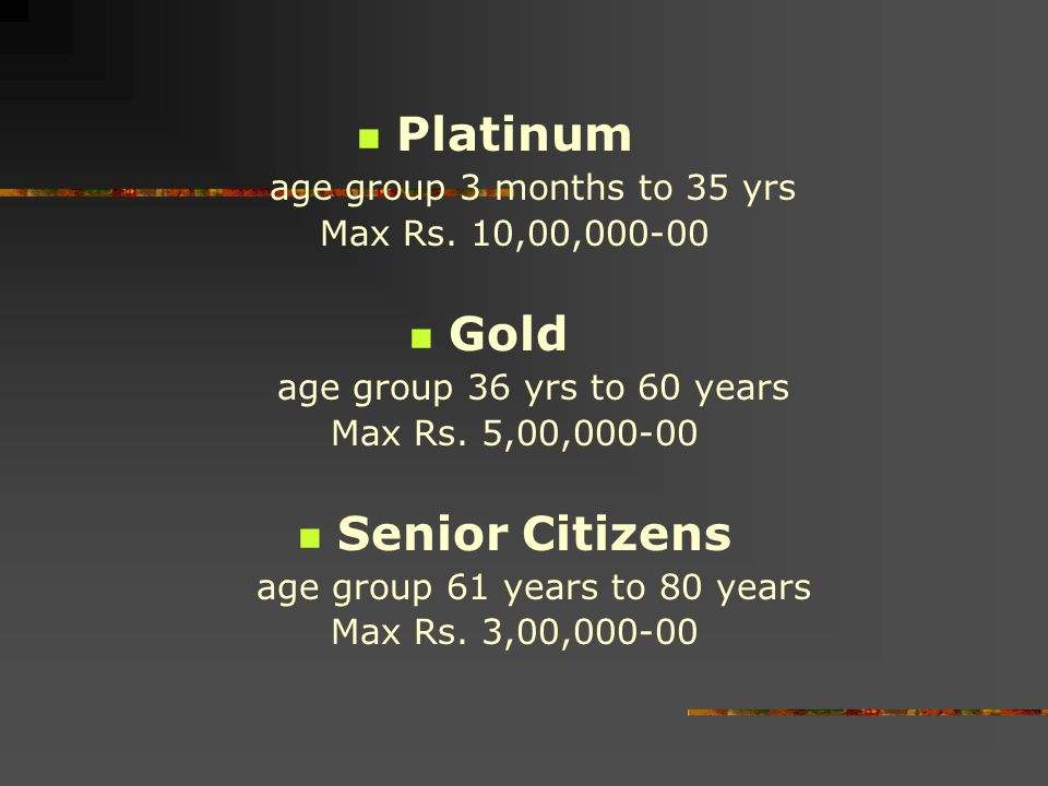 Platinum age group 3 months to 35 yrs Max Rs. 10,00,000-00 Gold age group 36 yrs to 60 years Max Rs. 5,00,000-00 Senior Citizens age group 61 years to