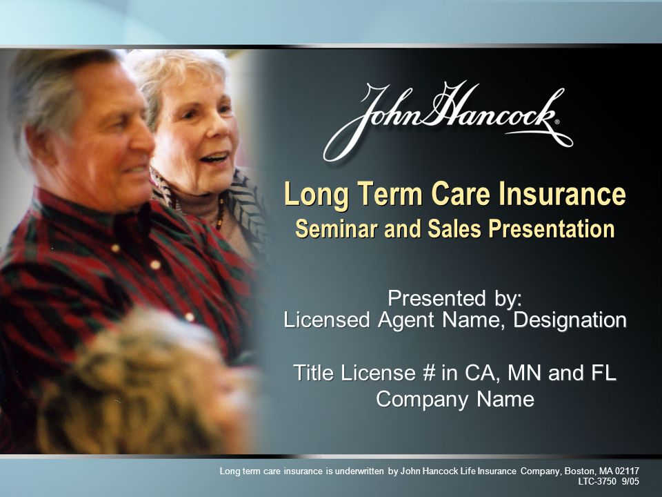 Long Term Care Insurance Seminar and Sales Presentation Presented by: Licensed Agent Name, Designation Title License # in CA, MN and FL Company Name P