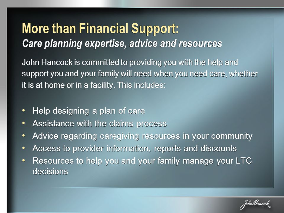 More than Financial Support: Care planning expertise, advice and resources John Hancock is committed to providing you with the help and support you an