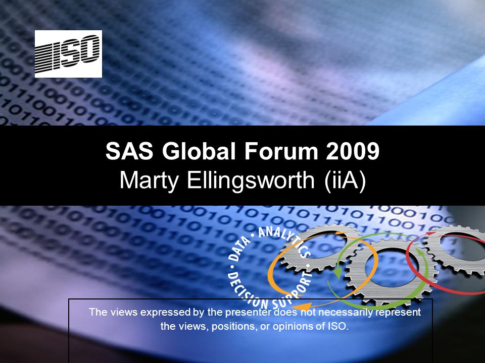1 SAS Global Forum 2009 Marty Ellingsworth (iiA) The views expressed by the presenter does not necessarily represent the views, positions, or opinions of ISO.