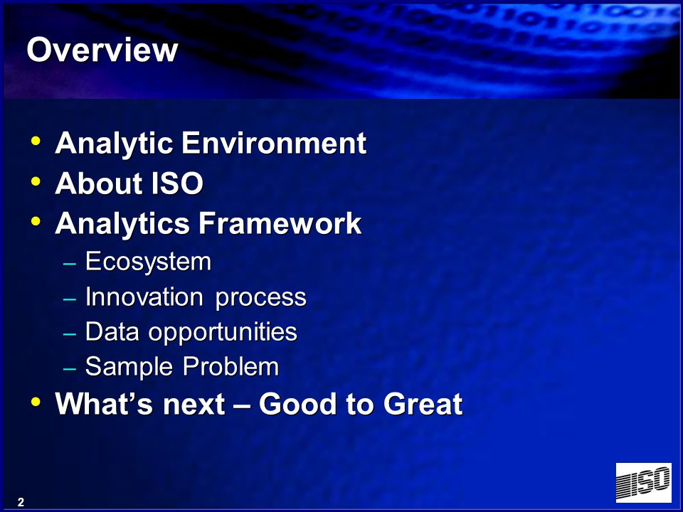 2 Overview Analytic Environment About ISO Analytics Framework – Ecosystem – Innovation process – Data opportunities – Sample Problem Whats next – Good to Great Analytic Environment About ISO Analytics Framework – Ecosystem – Innovation process – Data opportunities – Sample Problem Whats next – Good to Great