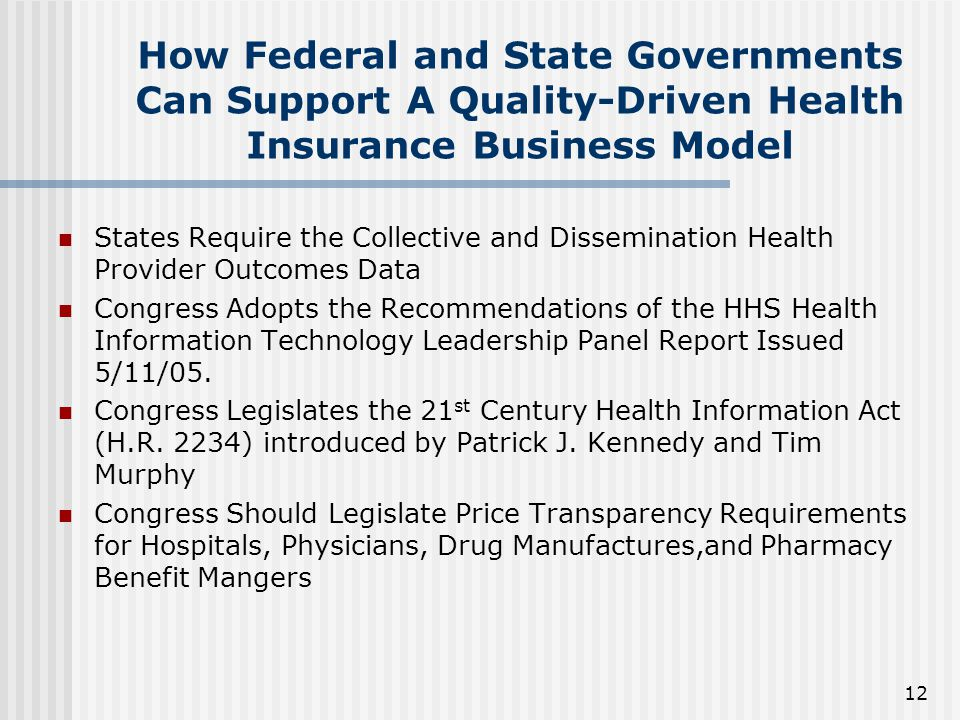12 How Federal and State Governments Can Support A Quality-Driven Health Insurance Business Model States Require the Collective and Dissemination Health Provider Outcomes Data Congress Adopts the Recommendations of the HHS Health Information Technology Leadership Panel Report Issued 5/11/05.