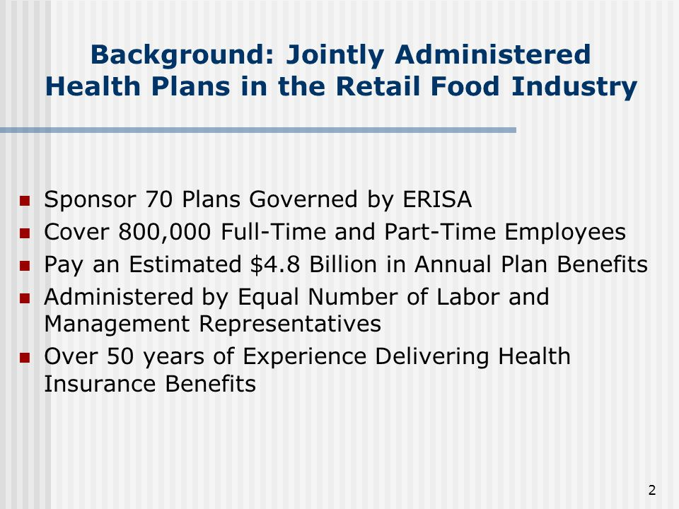 2 Background: Jointly Administered Health Plans in the Retail Food Industry Sponsor 70 Plans Governed by ERISA Cover 800,000 Full-Time and Part-Time Employees Pay an Estimated $4.8 Billion in Annual Plan Benefits Administered by Equal Number of Labor and Management Representatives Over 50 years of Experience Delivering Health Insurance Benefits