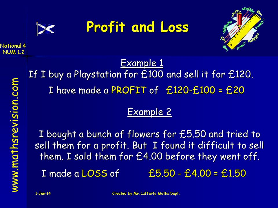 1-Jun-14Created by Mr. Lafferty Maths Dept. Profit and Loss Example 2 I bought a bunch of flowers for £5.50 and tried to sell them for a profit. But I